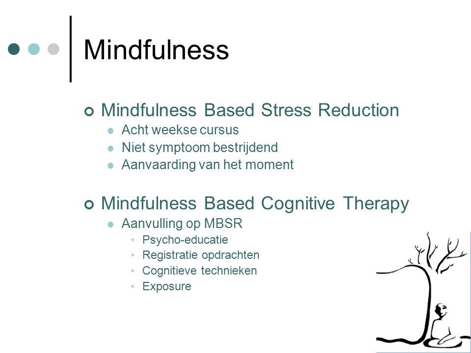 Mindfulness Mindfulness Based Stress Reduction Acht weekse cursus Niet symptoom bestrijdend Aanvaarding van het moment Mindfulness Based Cognitive Therapy Aanvulling op MBSR Psycho-educatie Registratie opdrachten Cognitieve technieken Exposure
