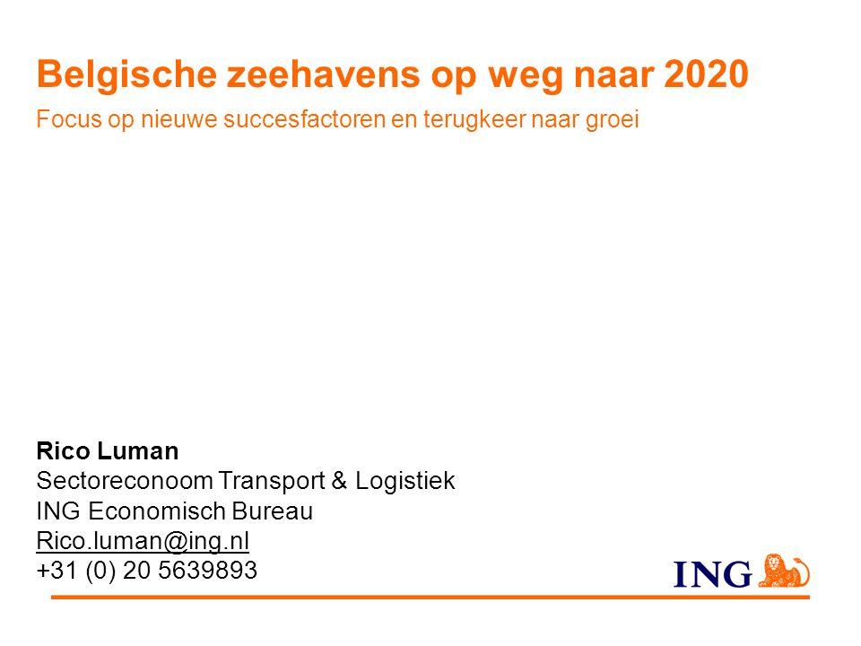 Rico Luman Sectoreconoom Transport & Logistiek ING Economisch Bureau Rico.luman@ing.nl +31 (0) 20 5639893 Belgische zeehavens op weg naar 2020 Focus op nieuwe succesfactoren en terugkeer naar groei