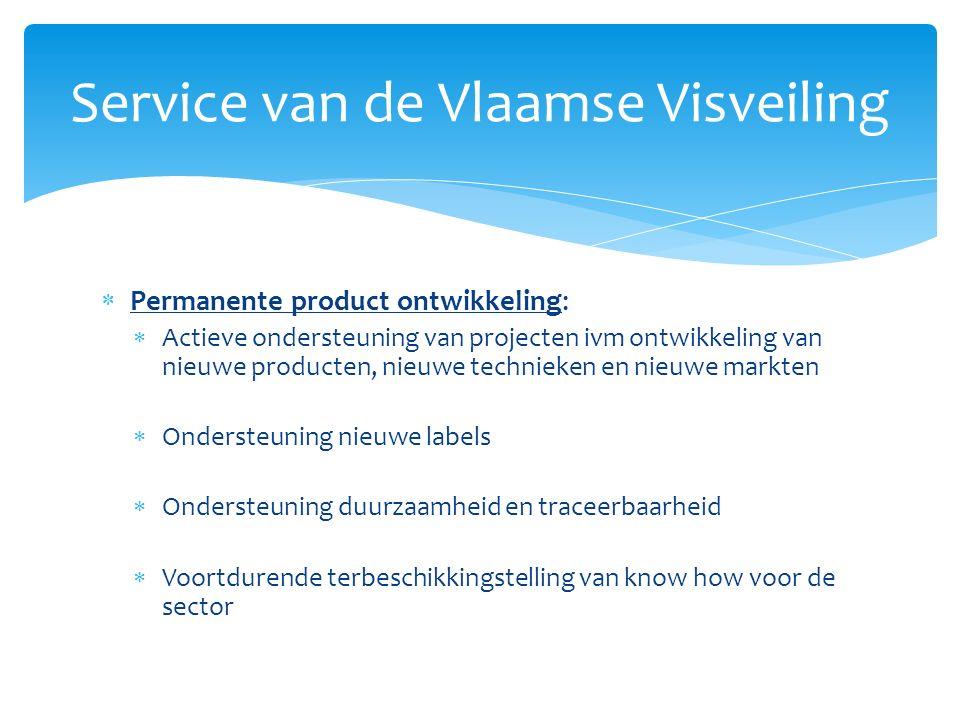  Permanente product ontwikkeling:  Actieve ondersteuning van projecten ivm ontwikkeling van nieuwe producten, nieuwe technieken en nieuwe markten  Ondersteuning nieuwe labels  Ondersteuning duurzaamheid en traceerbaarheid  Voortdurende terbeschikkingstelling van know how voor de sector Service van de Vlaamse Visveiling