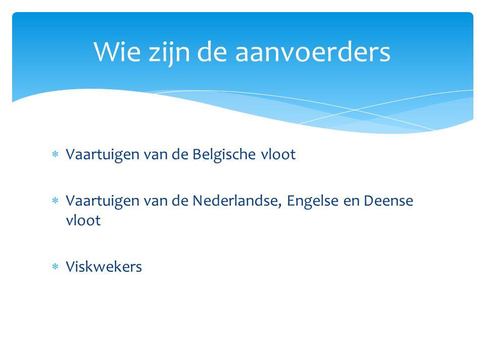  Vaartuigen van de Belgische vloot  Vaartuigen van de Nederlandse, Engelse en Deense vloot  Viskwekers Wie zijn de aanvoerders