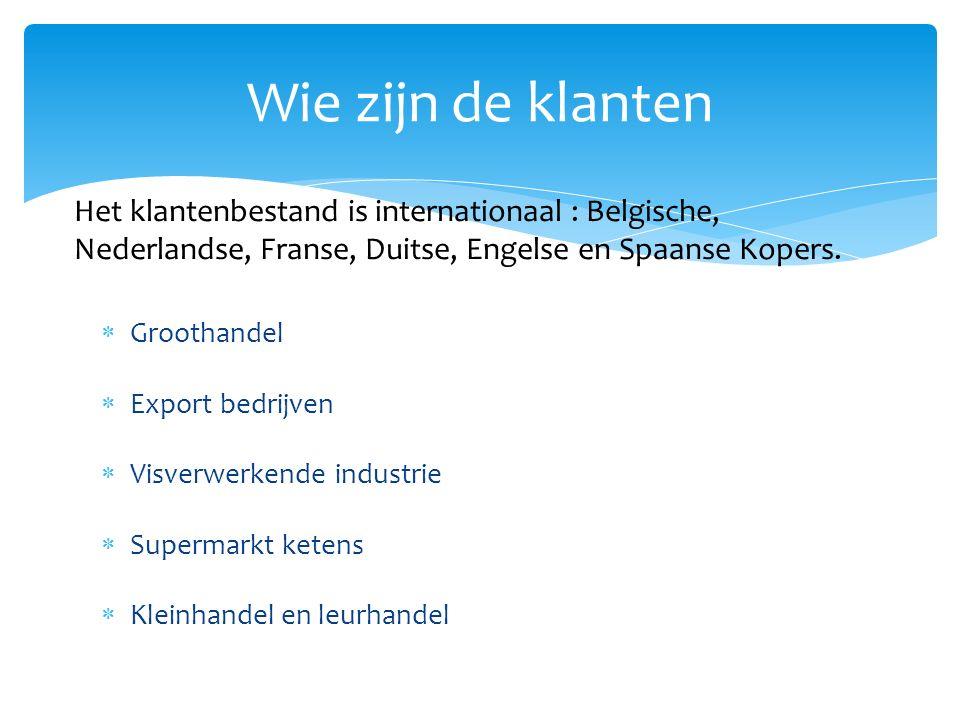  Groothandel  Export bedrijven  Visverwerkende industrie  Supermarkt ketens  Kleinhandel en leurhandel Wie zijn de klanten Het klantenbestand is internationaal : Belgische, Nederlandse, Franse, Duitse, Engelse en Spaanse Kopers.