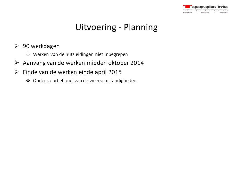 Uitvoering - Planning  90 werkdagen  Werken van de nutsleidingen niet inbegrepen  Aanvang van de werken midden oktober 2014  Einde van de werken einde april 2015  Onder voorbehoud van de weersomstandigheden