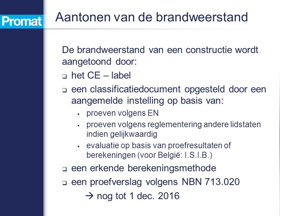 Aantonen van de brandweerstand De brandweerstand van een constructie wordt aangetoond door:  het CE – label  een classificatiedocument opgesteld door een aangemelde instelling op basis van:  proeven volgens EN  proeven volgens reglementering andere lidstaten indien gelijkwaardig  evaluatie op basis van proefresultaten of berekeningen (voor België: I.S.I.B.)  een erkende berekeningsmethode  een proefverslag volgens NBN 713.020  nog tot 1 dec.