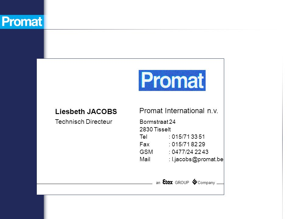 Promat International n.v. Bormstraat 24 2830 Tisselt Tel: 015/71 33 51 Fax: 015/71 82 29 GSM: 0477/24 22 43 Mail: l.jacobs@promat.be an GROUP Company