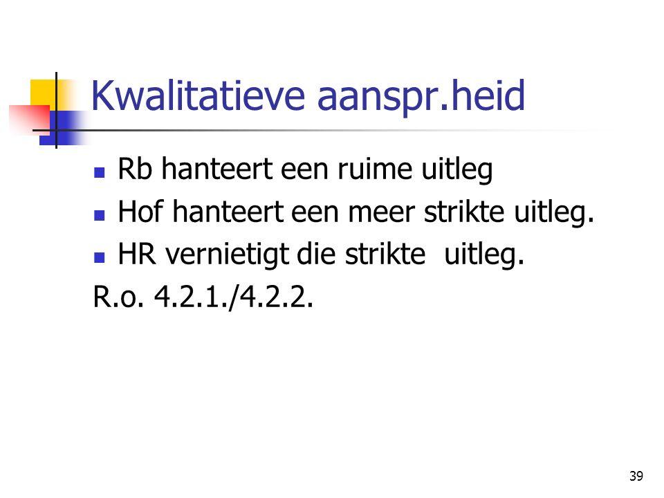 39 Kwalitatieve aanspr.heid Rb hanteert een ruime uitleg Hof hanteert een meer strikte uitleg. HR vernietigt die strikte uitleg. R.o. 4.2.1./4.2.2.