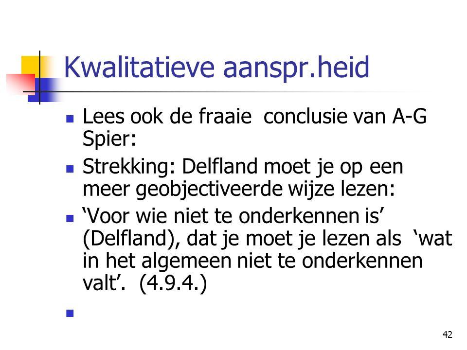 42 Kwalitatieve aanspr.heid Lees ook de fraaie conclusie van A-G Spier: Strekking: Delfland moet je op een meer geobjectiveerde wijze lezen: 'Voor wie niet te onderkennen is' (Delfland), dat je moet je lezen als 'wat in het algemeen niet te onderkennen valt'.