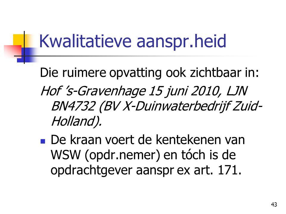 43 Kwalitatieve aanspr.heid Die ruimere opvatting ook zichtbaar in: Hof 's-Gravenhage 15 juni 2010, LJN BN4732 (BV X-Duinwaterbedrijf Zuid- Holland).