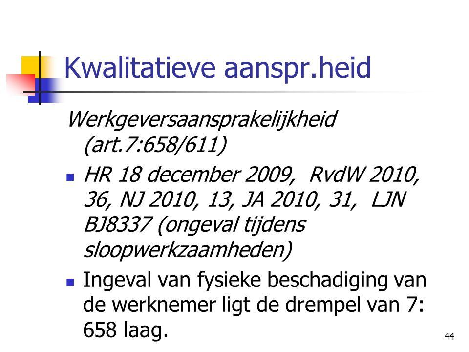 44 Kwalitatieve aanspr.heid Werkgeversaansprakelijkheid (art.7:658/611) HR 18 december 2009, RvdW 2010, 36, NJ 2010, 13, JA 2010, 31, LJN BJ8337 (ongeval tijdens sloopwerkzaamheden) Ingeval van fysieke beschadiging van de werknemer ligt de drempel van 7: 658 laag.