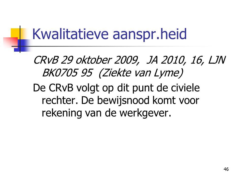 46 Kwalitatieve aanspr.heid CRvB 29 oktober 2009, JA 2010, 16, LJN BK070595 (Ziekte van Lyme) De CRvB volgt op dit punt de civiele rechter. De bewijsn