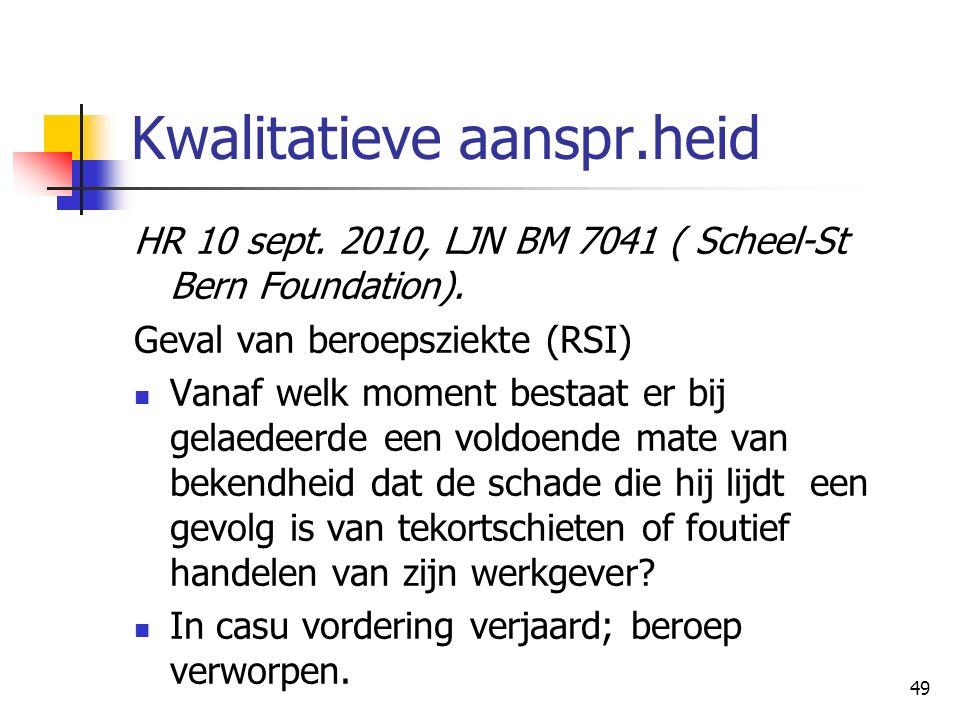 49 Kwalitatieve aanspr.heid HR 10 sept. 2010, LJN BM 7041 ( Scheel-St Bern Foundation). Geval van beroepsziekte (RSI) Vanaf welk moment bestaat er bij