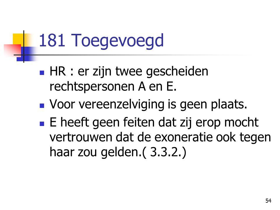 54 181 Toegevoegd HR : er zijn twee gescheiden rechtspersonen A en E. Voor vereenzelviging is geen plaats. E heeft geen feiten dat zij erop mocht vert