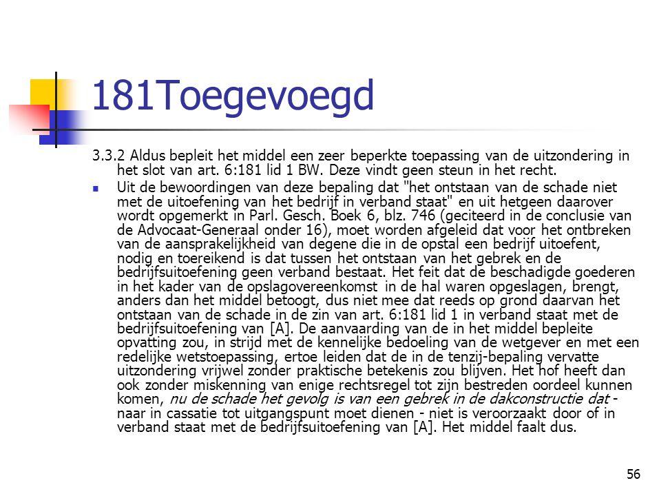 56 181Toegevoegd 3.3.2 Aldus bepleit het middel een zeer beperkte toepassing van de uitzondering in het slot van art. 6:181 lid 1 BW. Deze vindt geen