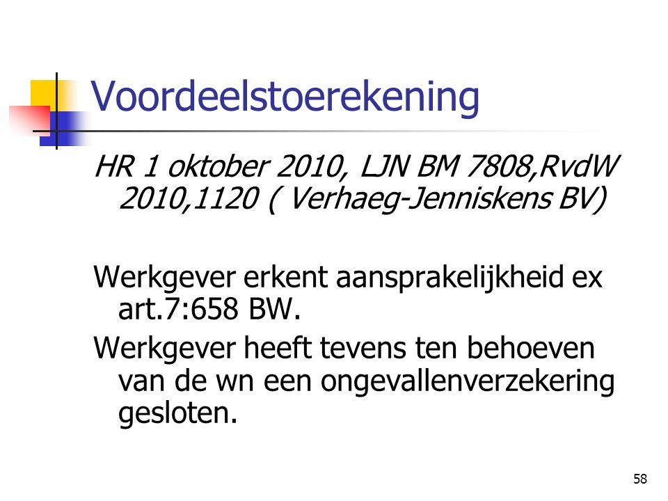 58 Voordeelstoerekening HR 1 oktober 2010, LJN BM 7808,RvdW 2010,1120 ( Verhaeg-Jenniskens BV) Werkgever erkent aansprakelijkheid ex art.7:658 BW.