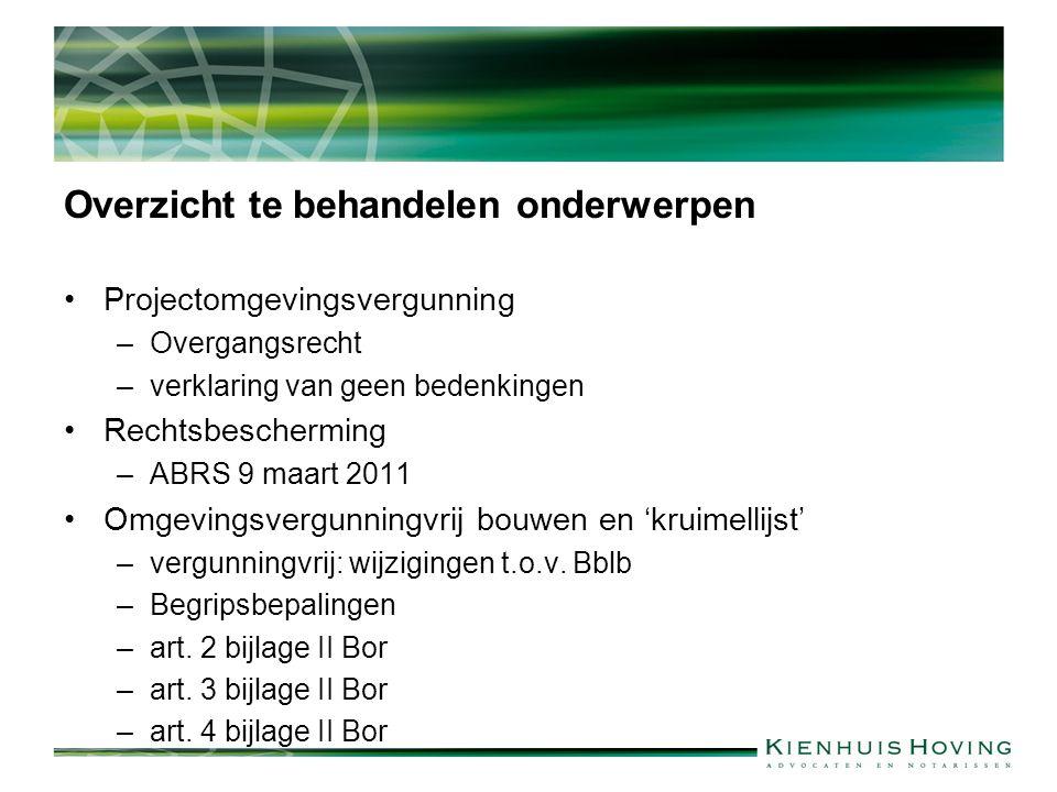 Overzicht te behandelen onderwerpen Projectomgevingsvergunning –Overgangsrecht –verklaring van geen bedenkingen Rechtsbescherming –ABRS 9 maart 2011 Omgevingsvergunningvrij bouwen en 'kruimellijst' –vergunningvrij: wijzigingen t.o.v.