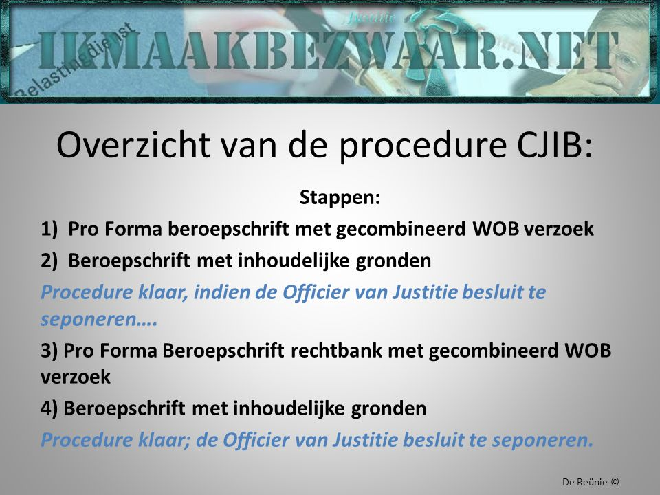 Overzicht van de procedure CJIB: Stappen: 1) Pro Forma beroepschrift met gecombineerd WOB verzoek 2) Beroepschrift met inhoudelijke gronden Procedure