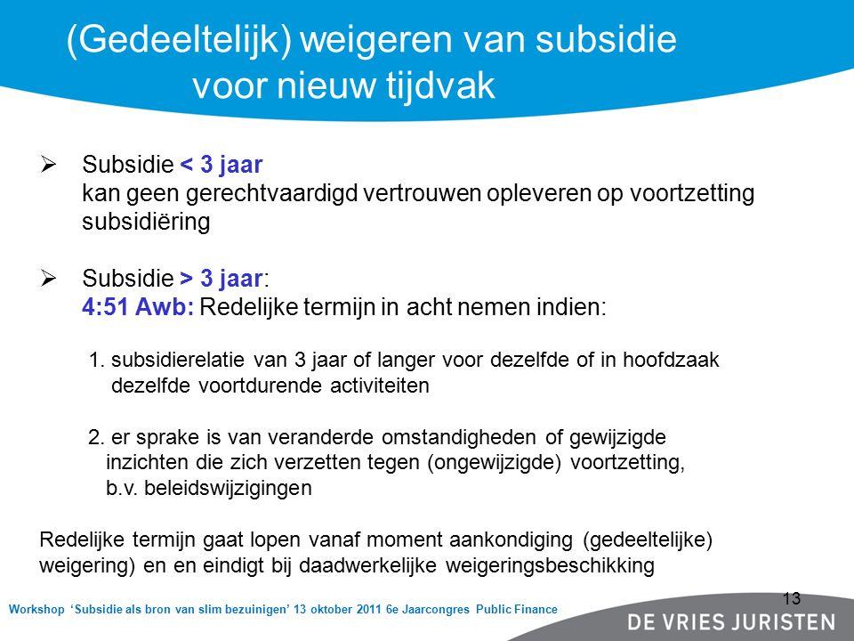 Workshop 'Subsidie als bron van slim bezuinigen' 13 oktober 2011 6e Jaarcongres Public Finance (Gedeeltelijk) weigeren van subsidie voor nieuw tijdvak  Subsidie < 3 jaar kan geen gerechtvaardigd vertrouwen opleveren op voortzetting subsidiëring  Subsidie > 3 jaar: 4:51 Awb: Redelijke termijn in acht nemen indien: 1.