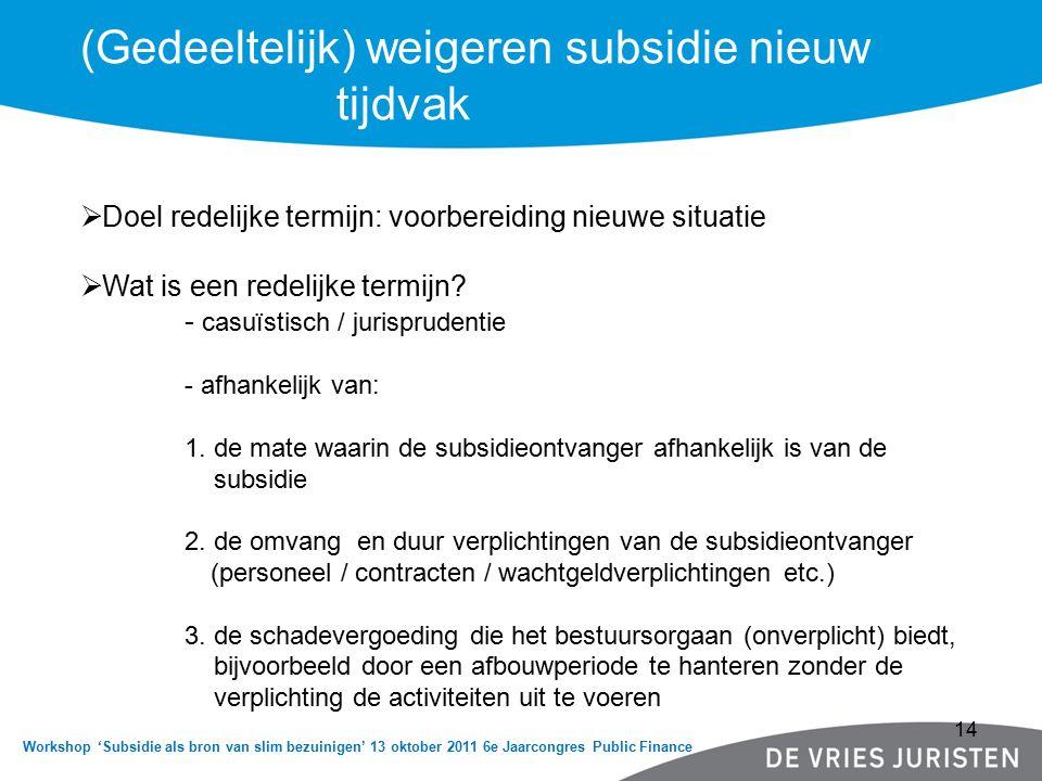 Workshop 'Subsidie als bron van slim bezuinigen' 13 oktober 2011 6e Jaarcongres Public Finance (Gedeeltelijk) weigeren subsidie nieuw tijdvak  Doel redelijke termijn: voorbereiding nieuwe situatie  Wat is een redelijke termijn.