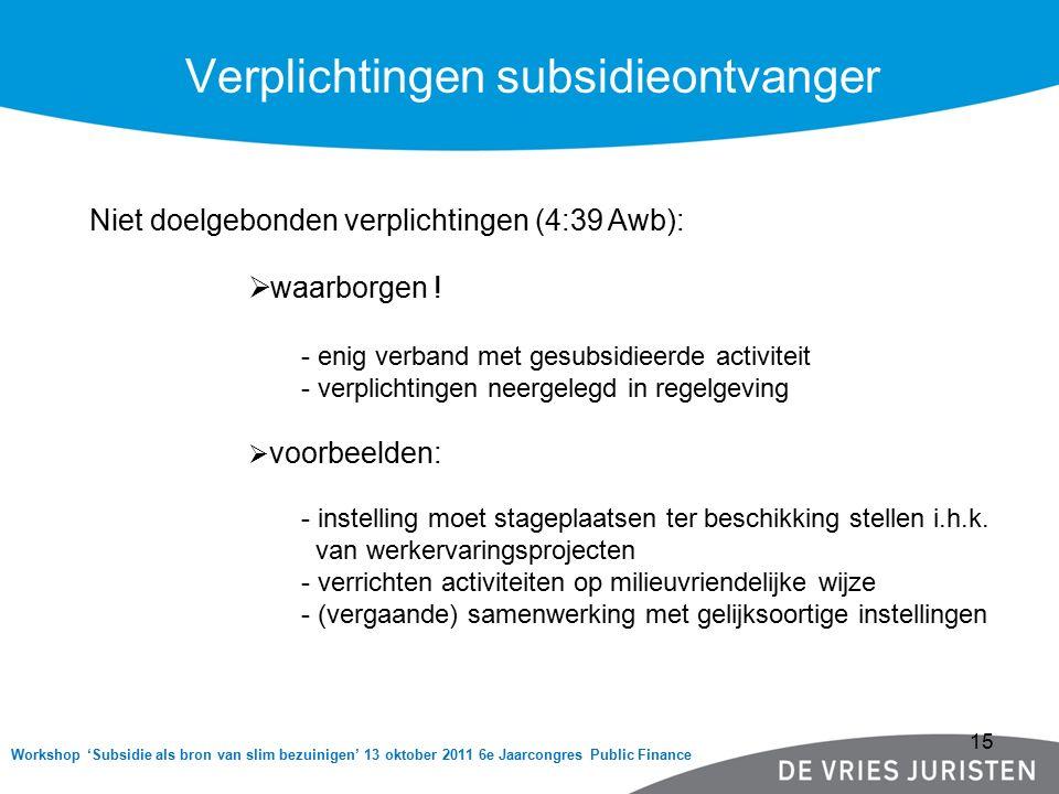Workshop 'Subsidie als bron van slim bezuinigen' 13 oktober 2011 6e Jaarcongres Public Finance Verplichtingen subsidieontvanger Niet doelgebonden verplichtingen (4:39 Awb):  waarborgen .