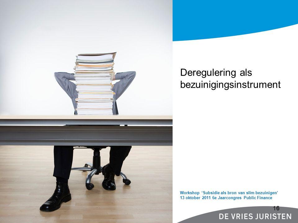 Workshop 'Subsidie als bron van slim bezuinigen' 13 oktober 2011 6e Jaarcongres Public Finance Workshop 'Subsidie Deregulering als bezuinigingsinstrument 16