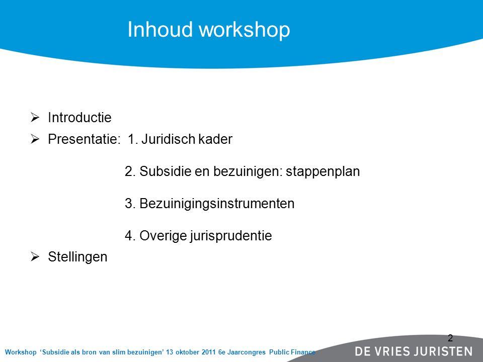 Inhoud workshop Workshop 'Subsidie als bron van slim bezuinigen' 13 oktober 2011 6e Jaarcongres Public Finance  Introductie  Presentatie: 1. Juridis