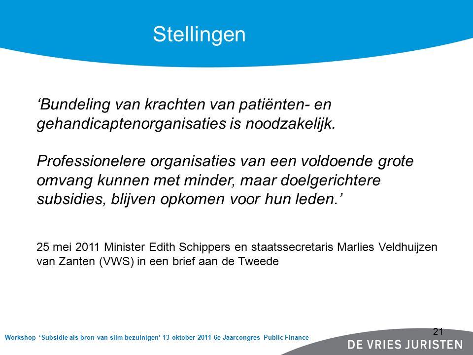 Workshop 'Subsidie als bron van slim bezuinigen' 13 oktober 2011 6e Jaarcongres Public Finance Stellingen 'Bundeling van krachten van patiënten- en gehandicaptenorganisaties is noodzakelijk.