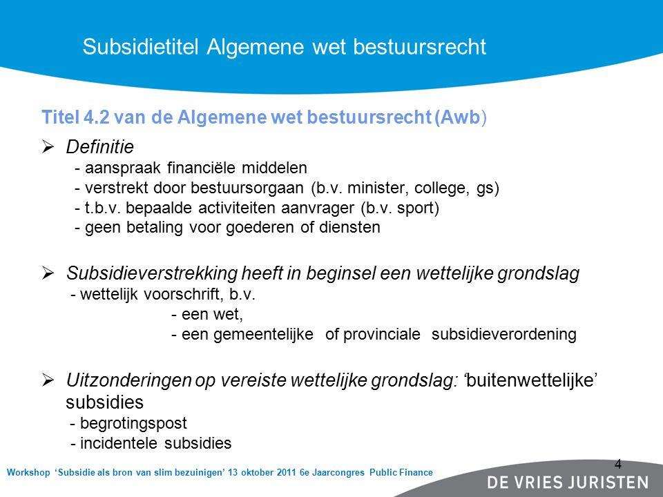 Workshop 'Subsidie als bron van slim bezuinigen' 13 oktober 2011 6e Jaarcongres Public Finance Titel 4.2 van de Algemene wet bestuursrecht (Awb)  Definitie - aanspraak financiële middelen - verstrekt door bestuursorgaan (b.v.