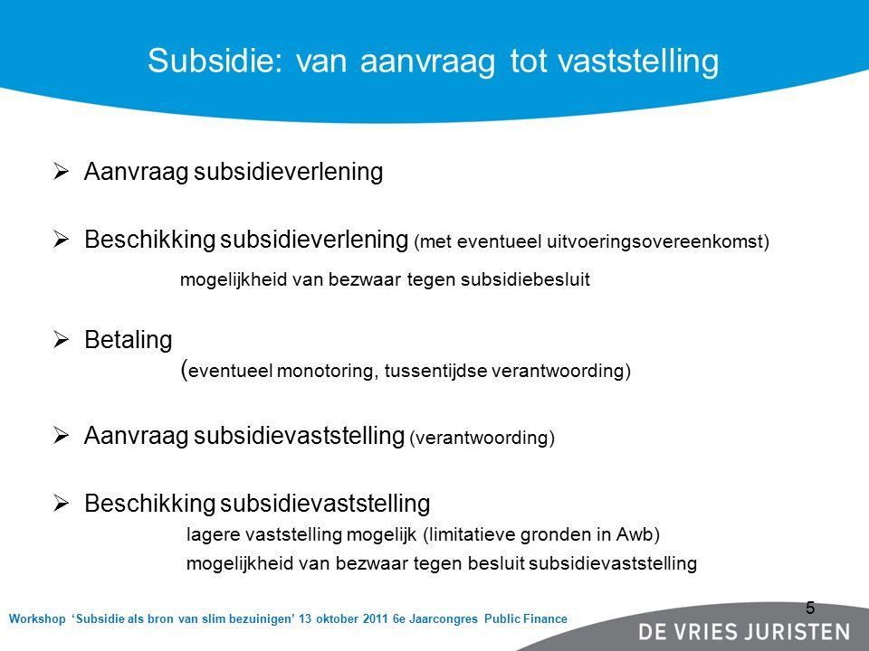 Workshop 'Subsidie als bron van slim bezuinigen' 13 oktober 2011 6e Jaarcongres Public Finance Subsidie: van aanvraag tot vaststelling  Aanvraag subsidieverlening  Beschikking subsidieverlening (met eventueel uitvoeringsovereenkomst) mogelijkheid van bezwaar tegen subsidiebesluit  Betaling ( eventueel monotoring, tussentijdse verantwoording)  Aanvraag subsidievaststelling (verantwoording)  Beschikking subsidievaststelling lagere vaststelling mogelijk (limitatieve gronden in Awb) mogelijkheid van bezwaar tegen besluit subsidievaststelling 5