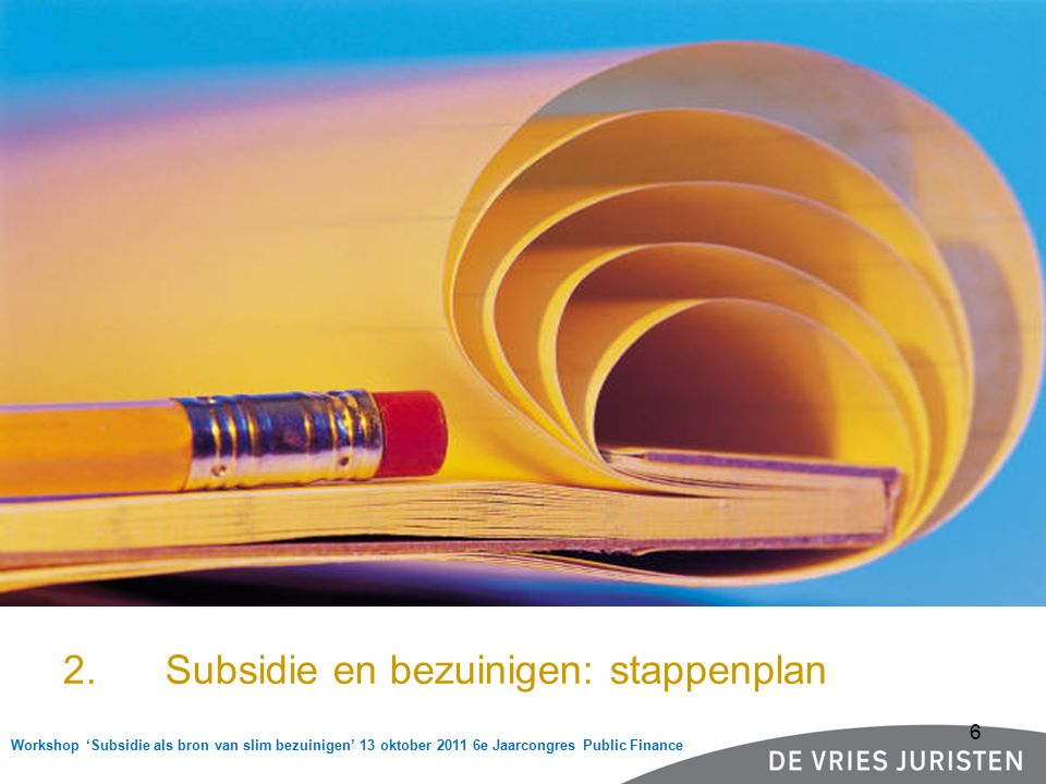Workshop 'Subsidie als bron van slim bezuinigen' 13 oktober 2011 6e Jaarcongres Public Finance Stappenplan  Inventarisatie subsidies per beleidsterrein, b.v.