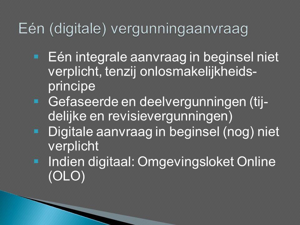  Eén integrale aanvraag in beginsel niet verplicht, tenzij onlosmakelijkheids- principe  Gefaseerde en deelvergunningen (tij- delijke en revisievergunningen)  Digitale aanvraag in beginsel (nog) niet verplicht  Indien digitaal: Omgevingsloket Online (OLO)