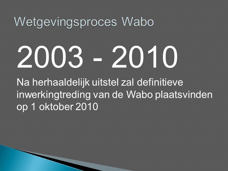 2003 - 2010 Na herhaaldelijk uitstel zal definitieve inwerkingtreding van de Wabo plaatsvinden op 1 oktober 2010