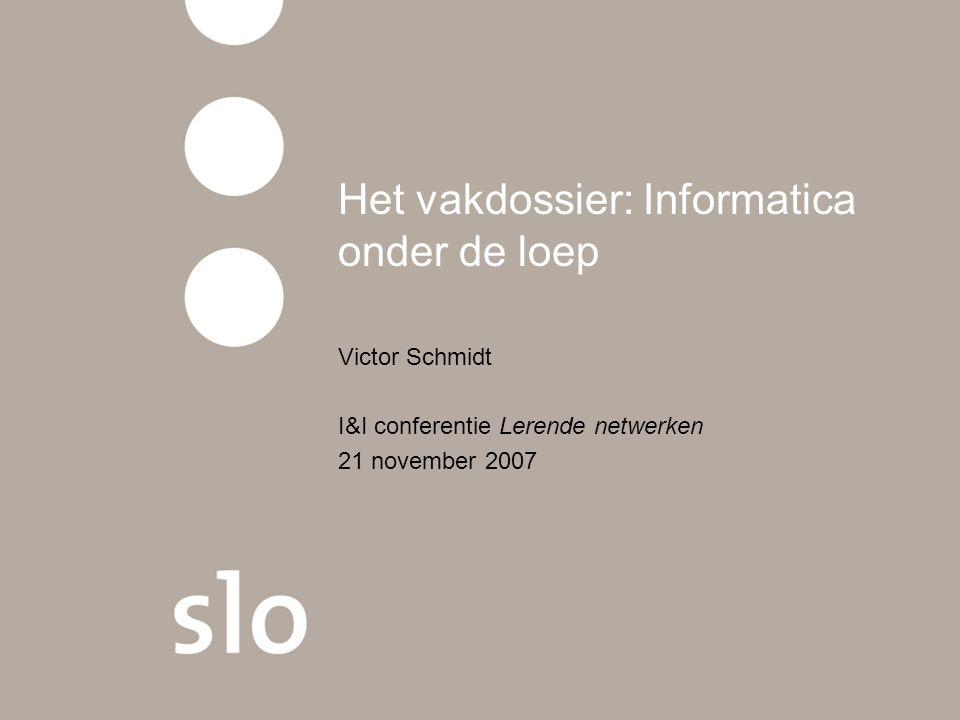 Het vakdossier: Informatica onder de loep Victor Schmidt I&I conferentie Lerende netwerken 21 november 2007