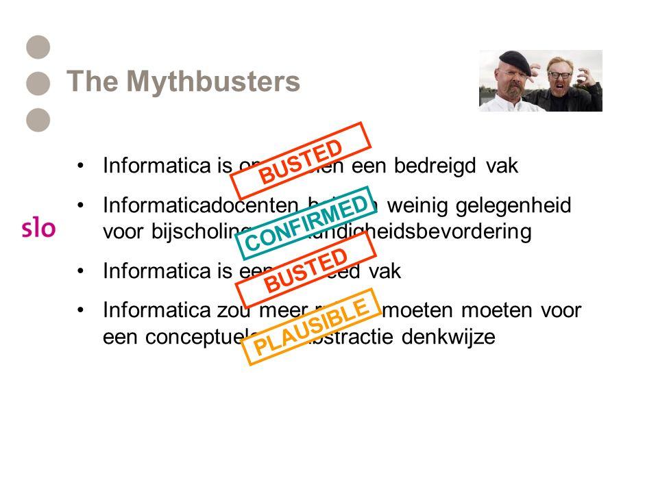 The Mythbusters Informatica is op scholen een bedreigd vak Informaticadocenten hebben weinig gelegenheid voor bijscholing, deskundigheidsbevordering Informatica is een te breed vak Informatica zou meer ruimte moeten moeten voor een conceptuele en abstractie denkwijze BUSTED CONFIRMED BUSTED PLAUSIBLE