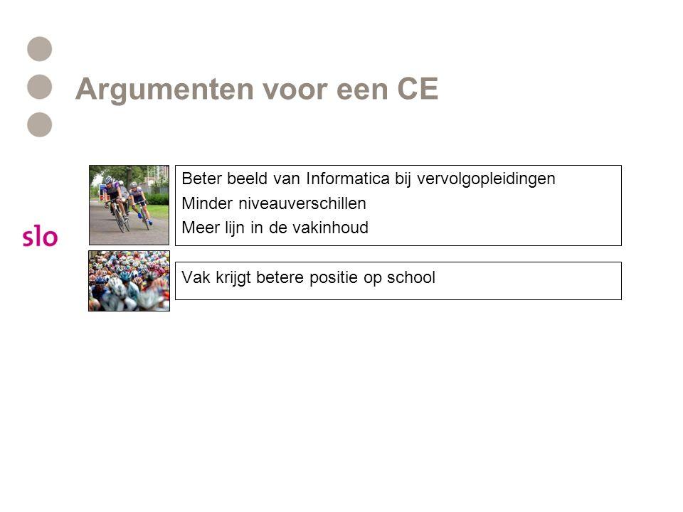 Argumenten voor een CE Beter beeld van Informatica bij vervolgopleidingen Minder niveauverschillen Meer lijn in de vakinhoud Vak krijgt betere positie op school
