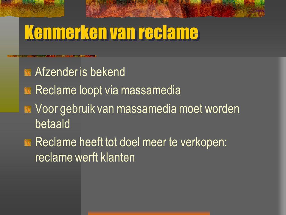 Kenmerken van reclame Afzender is bekend Reclame loopt via massamedia Voor gebruik van massamedia moet worden betaald Reclame heeft tot doel meer te v