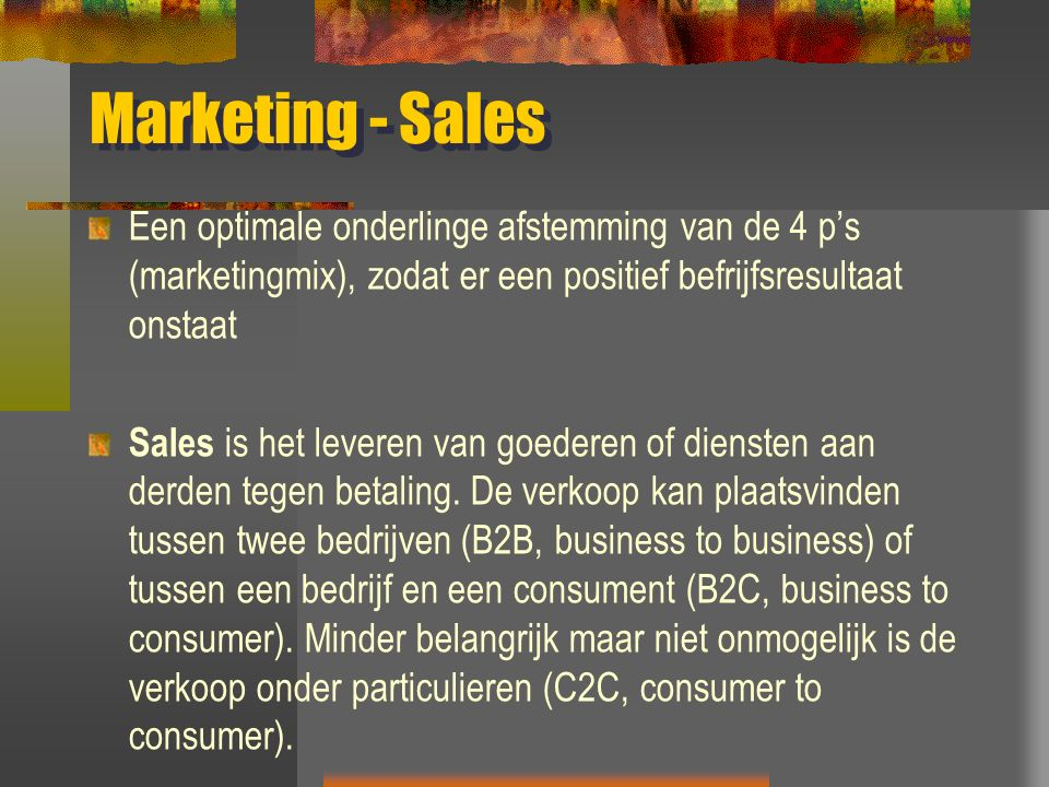 Marketing - Sales Een optimale onderlinge afstemming van de 4 p's (marketingmix), zodat er een positief befrijfsresultaat onstaat Sales is het leveren van goederen of diensten aan derden tegen betaling.