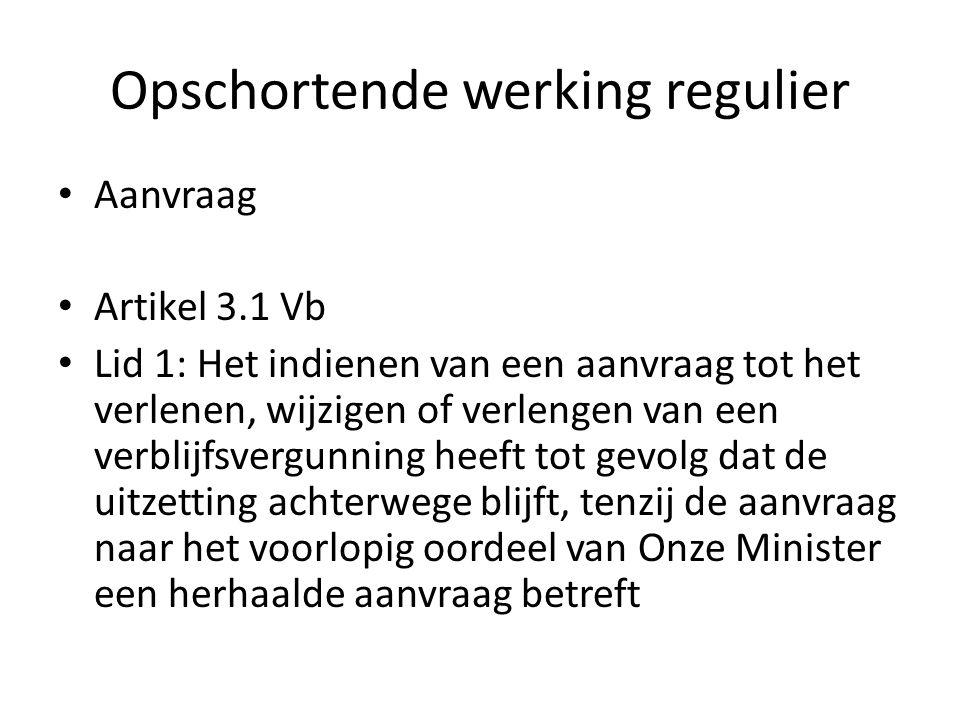 Opschortende werking regulier Aanvraag Artikel 3.1 Vb Lid 1: Het indienen van een aanvraag tot het verlenen, wijzigen of verlengen van een verblijfsvergunning heeft tot gevolg dat de uitzetting achterwege blijft, tenzij de aanvraag naar het voorlopig oordeel van Onze Minister een herhaalde aanvraag betreft