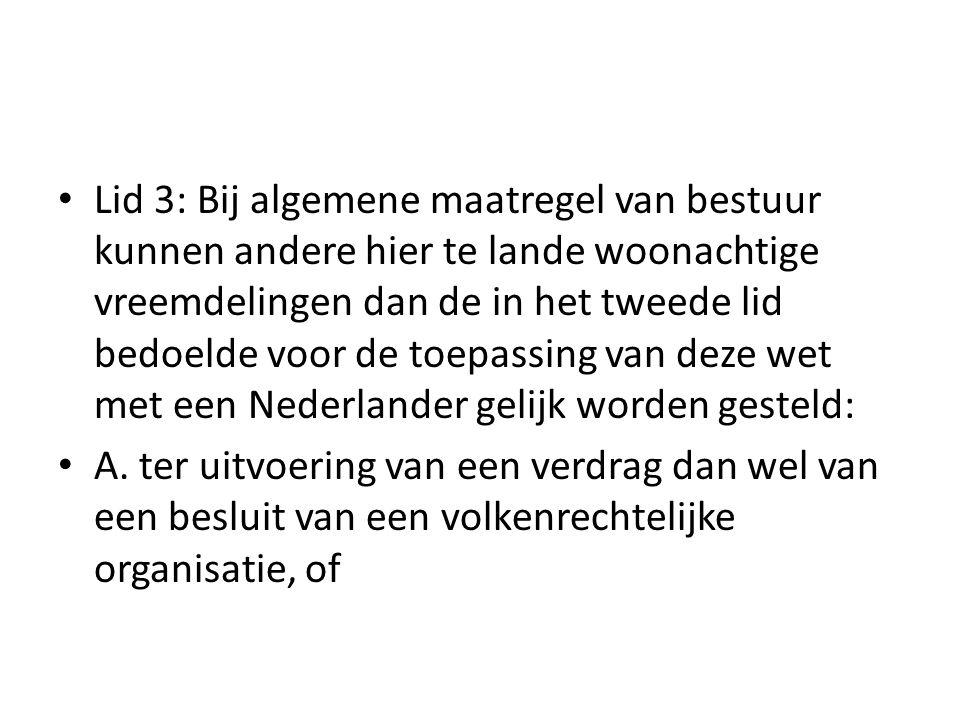 Lid 3: Bij algemene maatregel van bestuur kunnen andere hier te lande woonachtige vreemdelingen dan de in het tweede lid bedoelde voor de toepassing van deze wet met een Nederlander gelijk worden gesteld: A.