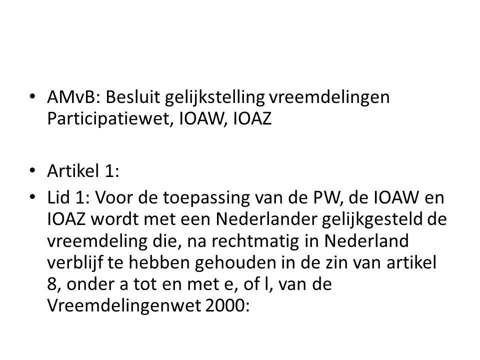 AMvB: Besluit gelijkstelling vreemdelingen Participatiewet, IOAW, IOAZ Artikel 1: Lid 1: Voor de toepassing van de PW, de IOAW en IOAZ wordt met een Nederlander gelijkgesteld de vreemdeling die, na rechtmatig in Nederland verblijf te hebben gehouden in de zin van artikel 8, onder a tot en met e, of l, van de Vreemdelingenwet 2000:
