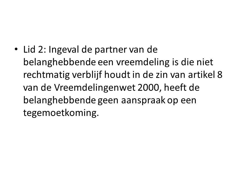 Lid 2: Ingeval de partner van de belanghebbende een vreemdeling is die niet rechtmatig verblijf houdt in de zin van artikel 8 van de Vreemdelingenwet 2000, heeft de belanghebbende geen aanspraak op een tegemoetkoming.