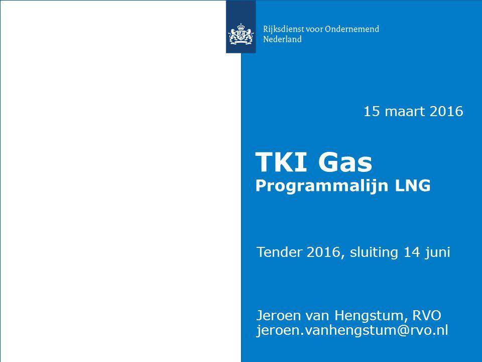 15 maart 2016 TKI Gas Programmalijn LNG Tender 2016, sluiting 14 juni Jeroen van Hengstum, RVO jeroen.vanhengstum@rvo.nl