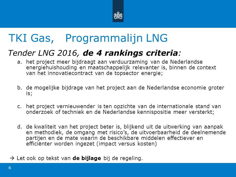TKI Gas, Programmalijn LNG Tender LNG 2016, de 4 rankings criteria: a.het project meer bijdraagt aan verduurzaming van de Nederlandse energiehuishouding en maatschappelijk relevanter is, binnen de context van het innovatiecontract van de topsector energie; b.de mogelijke bijdrage van het project aan de Nederlandse economie groter is; c.het project vernieuwender is ten opzichte van de internationale stand van onderzoek of techniek en de Nederlandse kennispositie meer versterkt; d.de kwaliteit van het project beter is, blijkend uit de uitwerking van aanpak en methodiek, de omgang met risico's, de uitvoerbaarheid de deelnemende partijen en de mate waarin de beschikbare middelen effectiever en efficiënter worden ingezet (impact versus kosten)  Let ook op tekst van de bijlage bij de regeling.