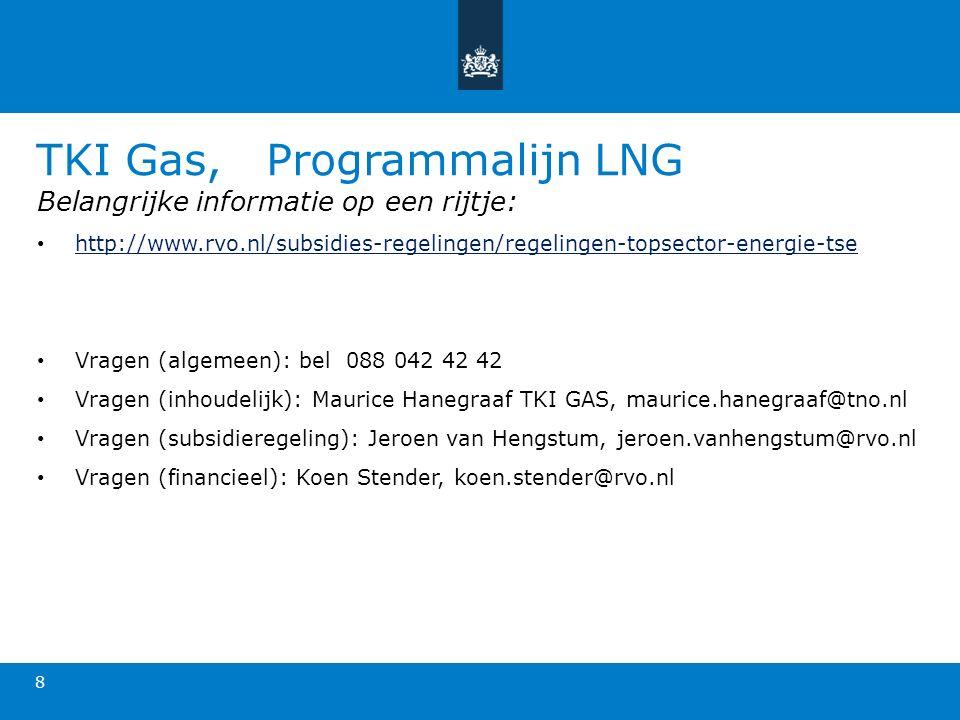 TKI Gas, Programmalijn LNG 8 Belangrijke informatie op een rijtje: http://www.rvo.nl/subsidies-regelingen/regelingen-topsector-energie-tse Vragen (algemeen): bel 088 042 42 42 Vragen (inhoudelijk): Maurice Hanegraaf TKI GAS, maurice.hanegraaf@tno.nl Vragen (subsidieregeling): Jeroen van Hengstum, jeroen.vanhengstum@rvo.nl Vragen (financieel): Koen Stender, koen.stender@rvo.nl
