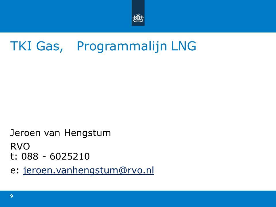 TKI Gas, Programmalijn LNG 9 Jeroen van Hengstum RVO t: 088 - 6025210 e: jeroen.vanhengstum@rvo.nljeroen.vanhengstum@rvo.nl