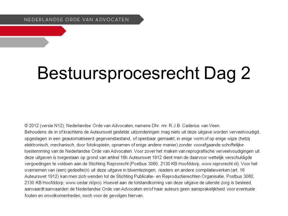 Bestuursprocesrecht Dag 2 © 2012 (versie N12), Nederlandse Orde van Advocaten, namens Dhr.