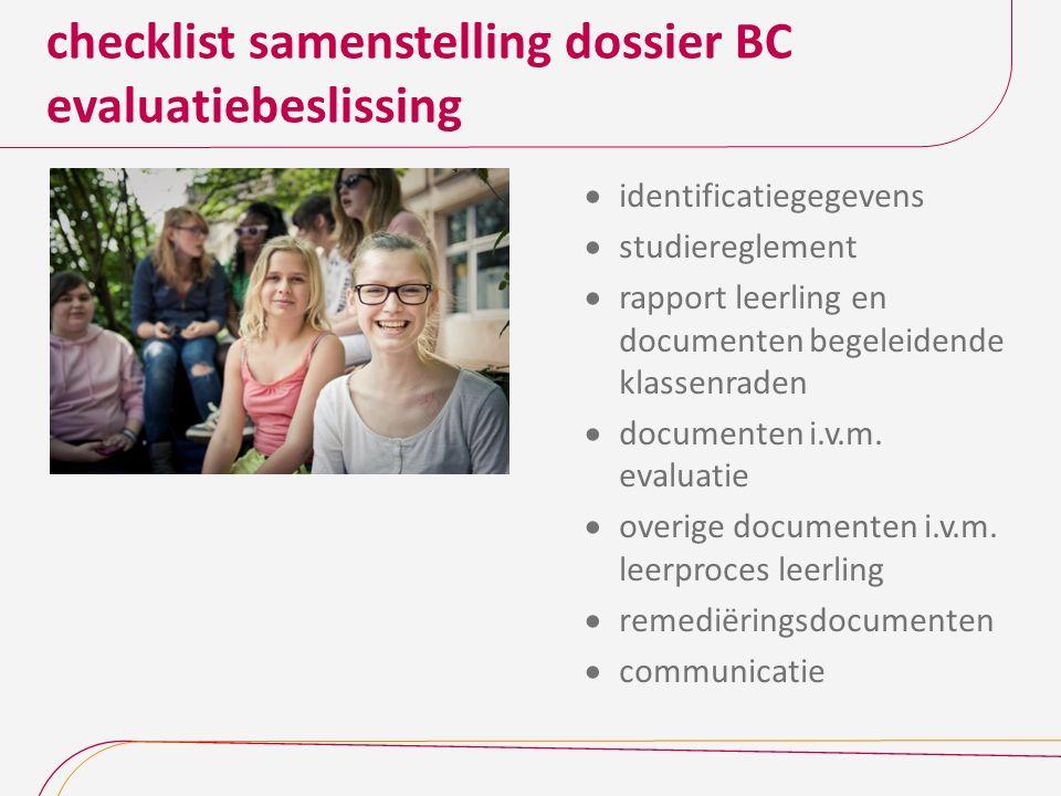 checklist samenstelling dossier BC evaluatiebeslissing  identificatiegegevens  studiereglement  rapport leerling en documenten begeleidende klassenraden  documenten i.v.m.