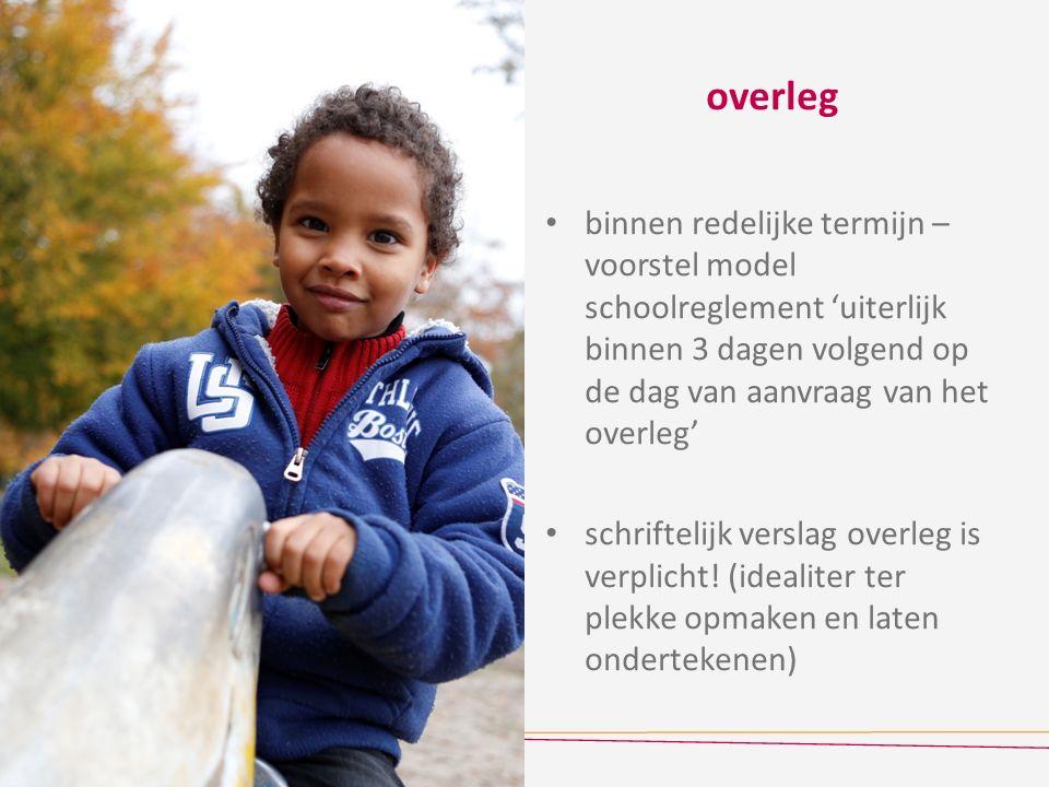 overleg binnen redelijke termijn – voorstel model schoolreglement 'uiterlijk binnen 3 dagen volgend op de dag van aanvraag van het overleg' schriftelijk verslag overleg is verplicht.