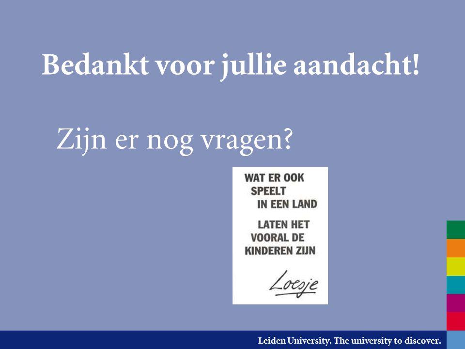 Leiden University. The university to discover. Bedankt voor jullie aandacht! Zijn er nog vragen
