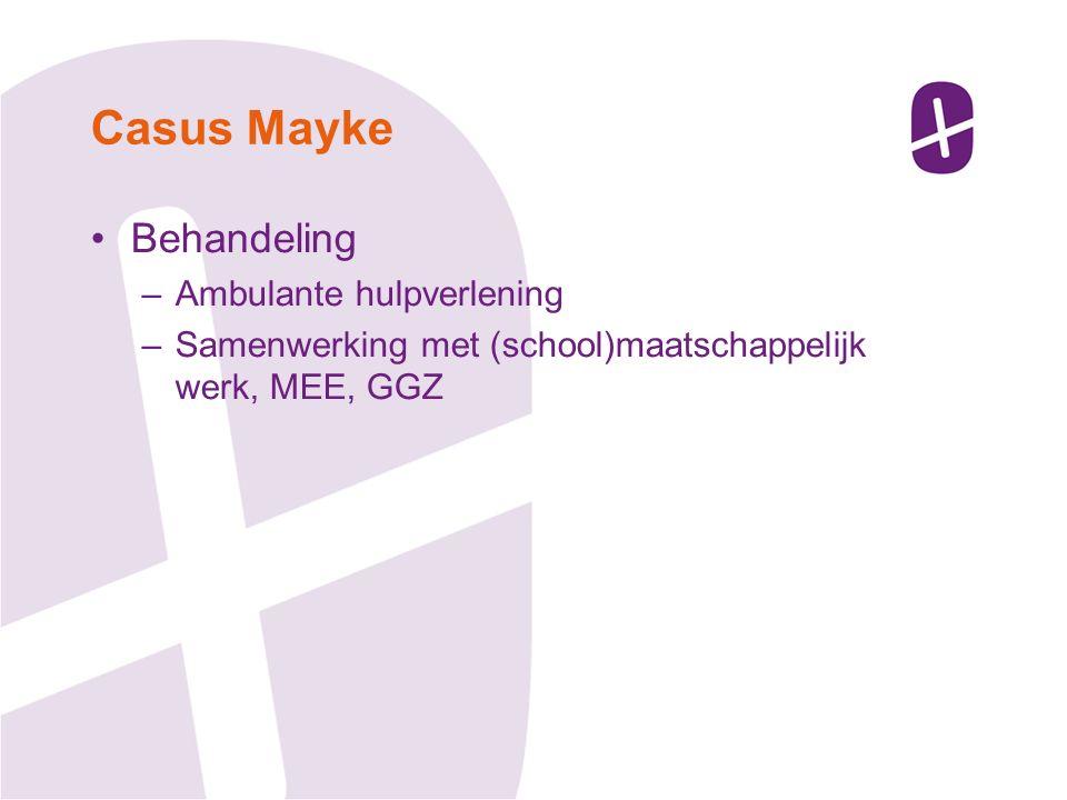 Behandeling –Ambulante hulpverlening –Samenwerking met (school)maatschappelijk werk, MEE, GGZ Casus Mayke