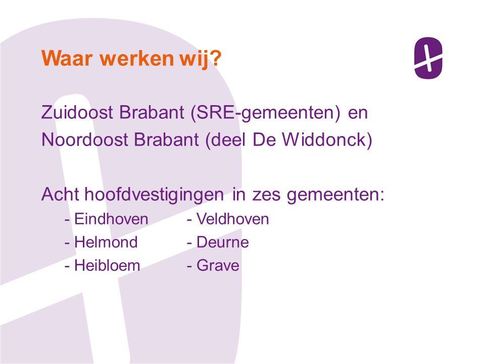 Zuidoost Brabant (SRE-gemeenten) en Noordoost Brabant (deel De Widdonck) Acht hoofdvestigingen in zes gemeenten: - Eindhoven- Veldhoven - Helmond- Deurne - Heibloem- Grave Waar werken wij?