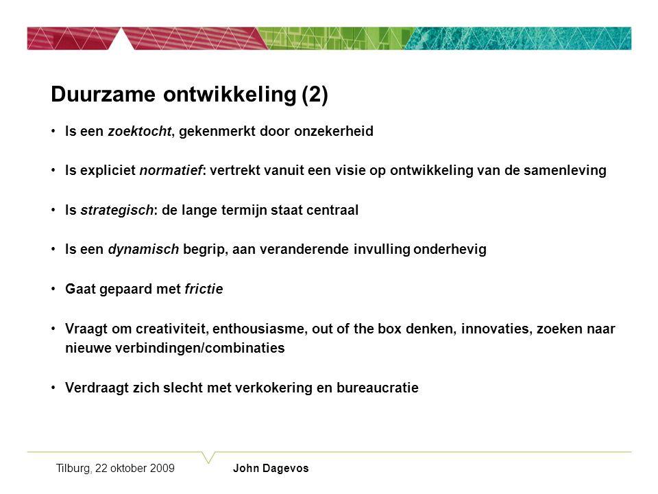 Tilburg, 22 oktober 2009 John Dagevos Duurzame ontwikkeling (2) Is een zoektocht, gekenmerkt door onzekerheid Is expliciet normatief: vertrekt vanuit een visie op ontwikkeling van de samenleving Is strategisch: de lange termijn staat centraal Is een dynamisch begrip, aan veranderende invulling onderhevig Gaat gepaard met frictie Vraagt om creativiteit, enthousiasme, out of the box denken, innovaties, zoeken naar nieuwe verbindingen/combinaties Verdraagt zich slecht met verkokering en bureaucratie